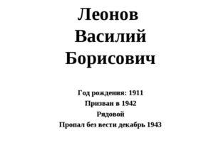 Леонов Василий Борисович Год рождения: 1911 Призван в 1942 Рядовой Пропал без