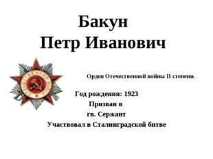 Бакун Петр Иванович Год рождения: 1923 Призван в гв. Сержант Участвовал в Ста