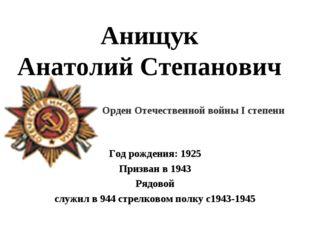 Анищук Анатолий Степанович Год рождения: 1925 Призван в 1943 Рядовой служил в