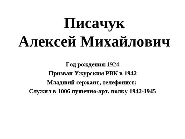 Писачук Алексей Михайлович Год рождения:1924 Призван Ужурским РВК в 1942 Млад...
