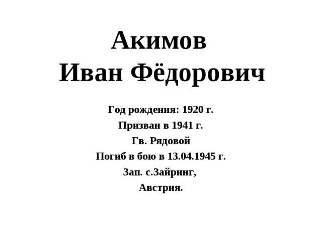 Акимов Иван Фёдорович Год рождения: 1920 г. Призван в 1941 г. Гв. Рядовой Пог...