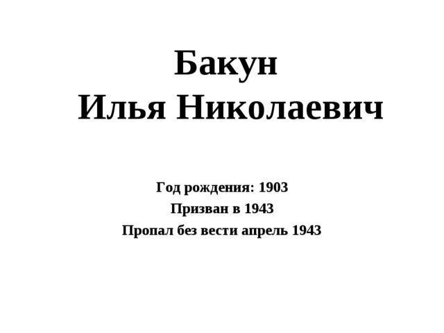 Бакун Илья Николаевич Год рождения: 1903 Призван в 1943 Пропал без вести апре...