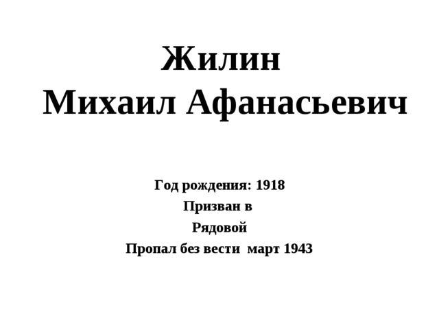 Жилин Михаил Афанасьевич Год рождения: 1918 Призван в Рядовой Пропал без вест...