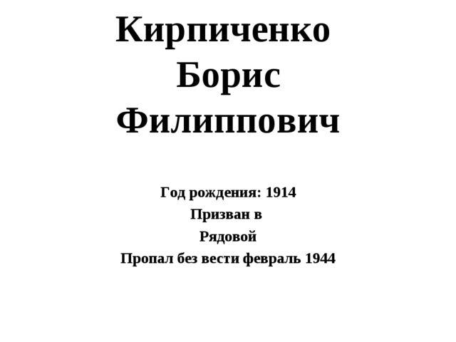 Кирпиченко Борис Филиппович Год рождения: 1914 Призван в Рядовой Пропал без в...