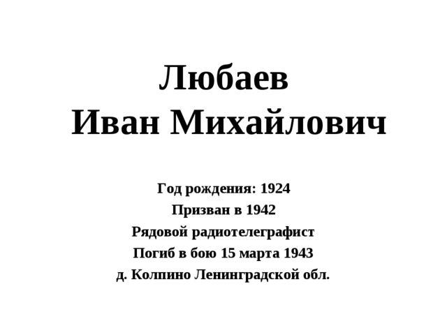 Любаев Иван Михайлович Год рождения: 1924 Призван в 1942 Рядовой радиотелегра...