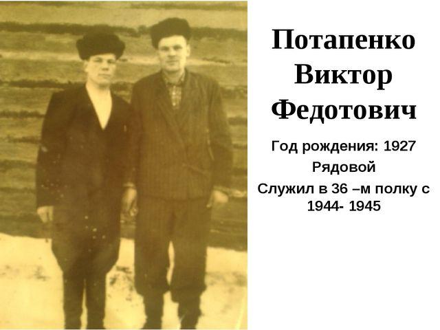 Потапенко Виктор Федотович Год рождения: 1927 Рядовой Служил в 36 –м полку с...