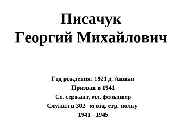 Писачук Георгий Михайлович Год рождения: 1921 д. Ашпан Призван в 1941 Ст. сер...