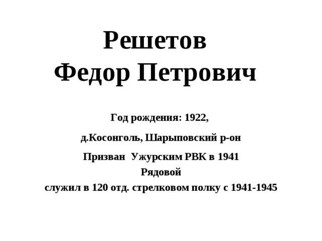 Решетов Федор Петрович Год рождения: 1922, д.Косонголь, Шарыповский р-он Приз...