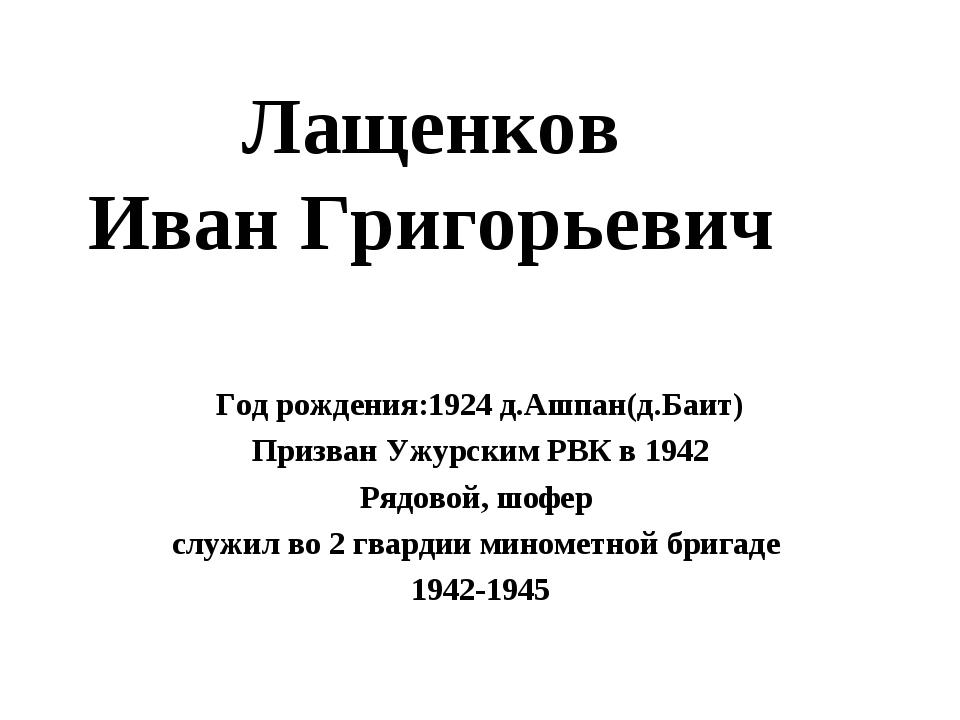 Лащенков Иван Григорьевич Год рождения:1924 д.Ашпан(д.Баит) Призван Ужурским...