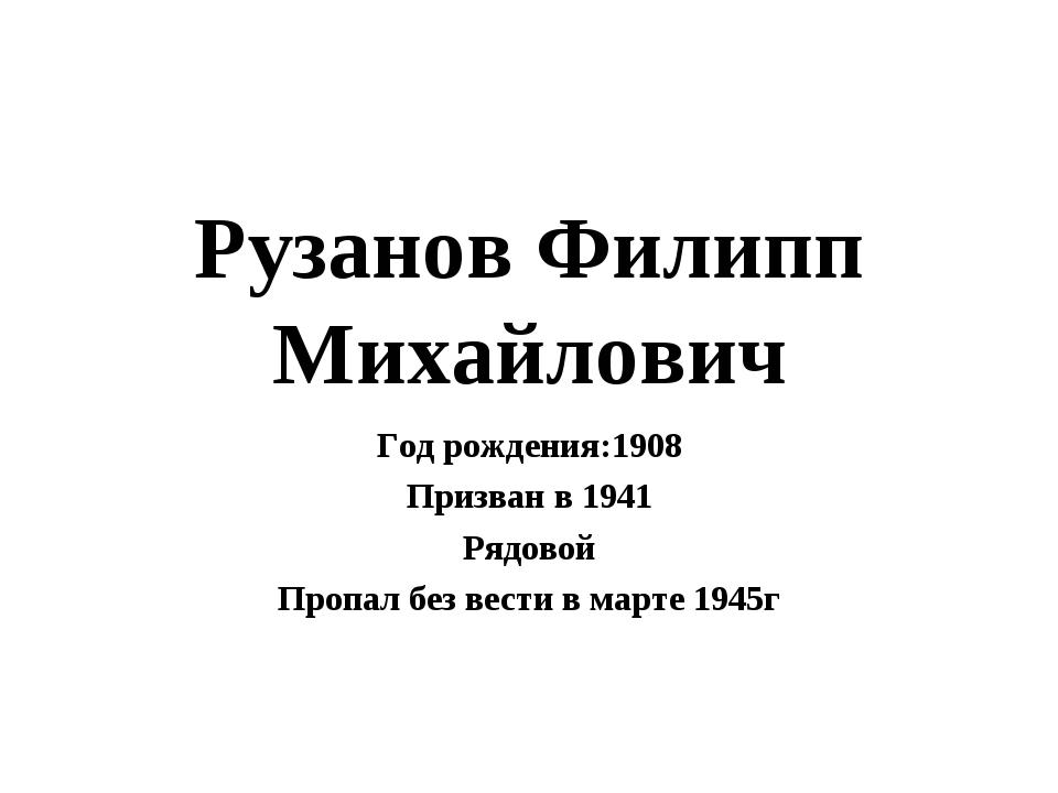 Рузанов Филипп Михайлович Год рождения:1908 Призван в 1941 Рядовой Пропал без...