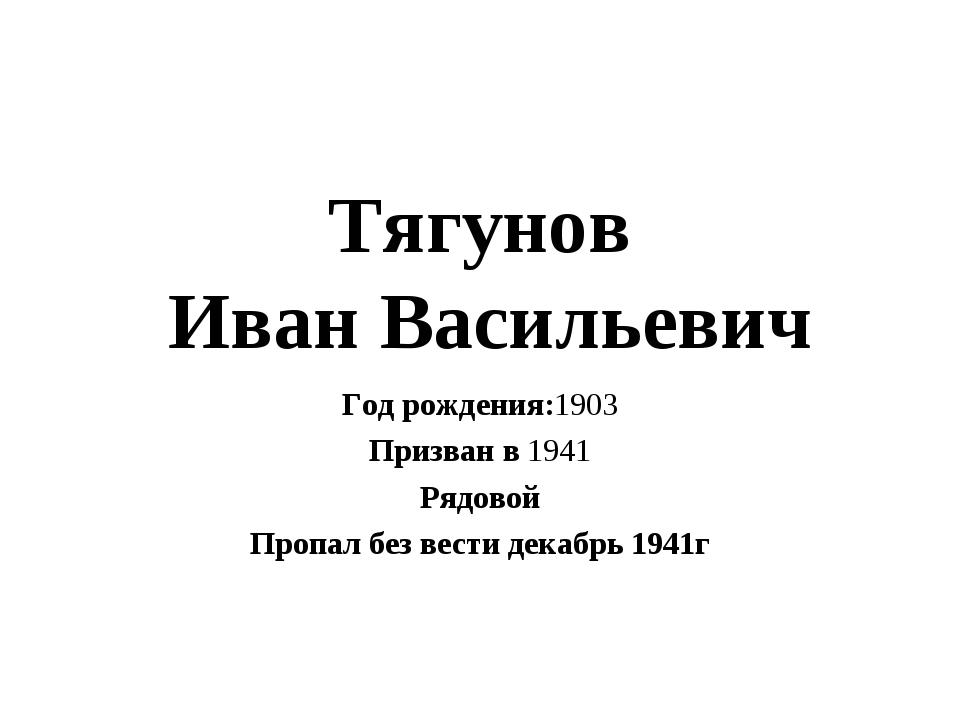 Тягунов Иван Васильевич Год рождения:1903 Призван в 1941 Рядовой Пропал без в...