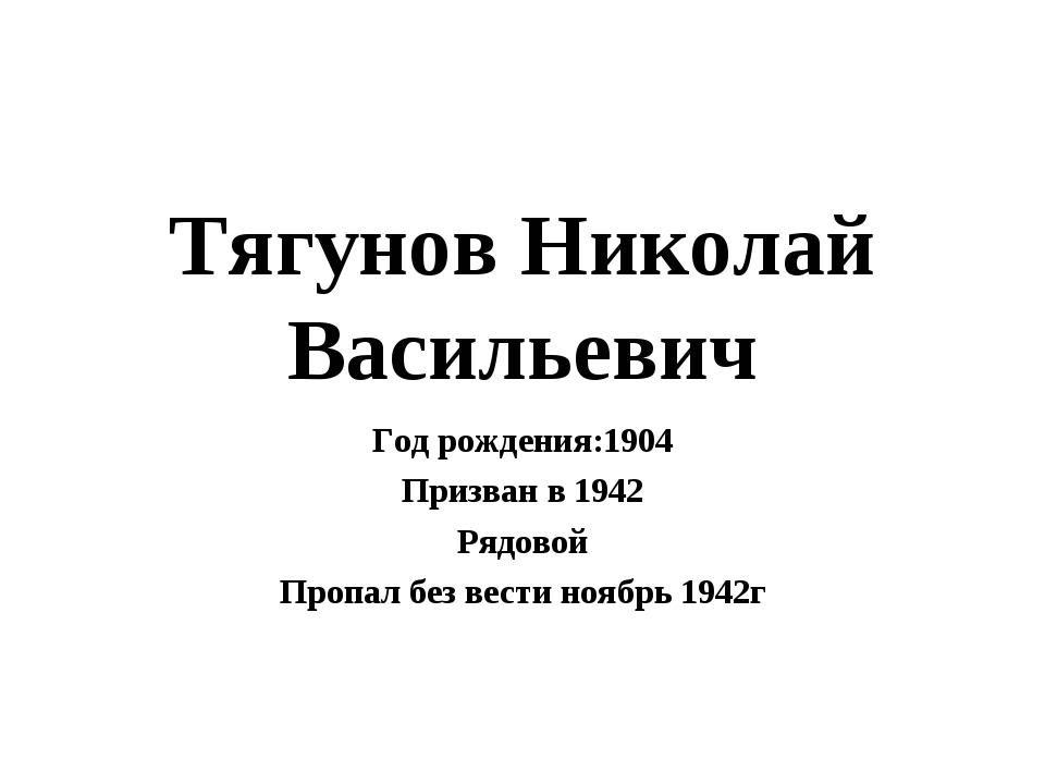 Тягунов Николай Васильевич Год рождения:1904 Призван в 1942 Рядовой Пропал бе...