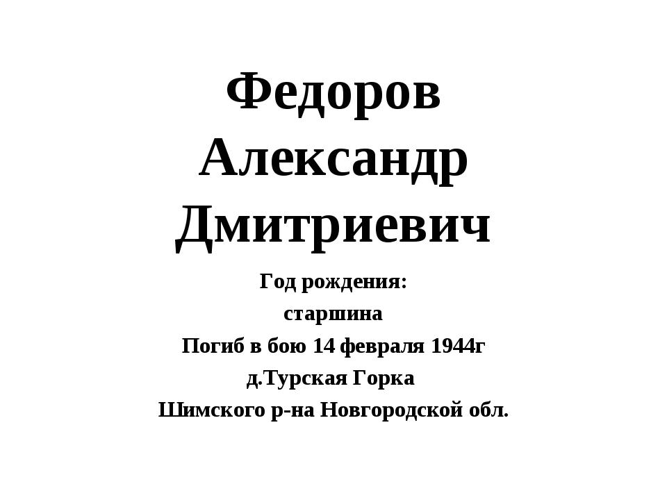 Федоров Александр Дмитриевич Год рождения: старшина Погиб в бою 14 февраля 19...