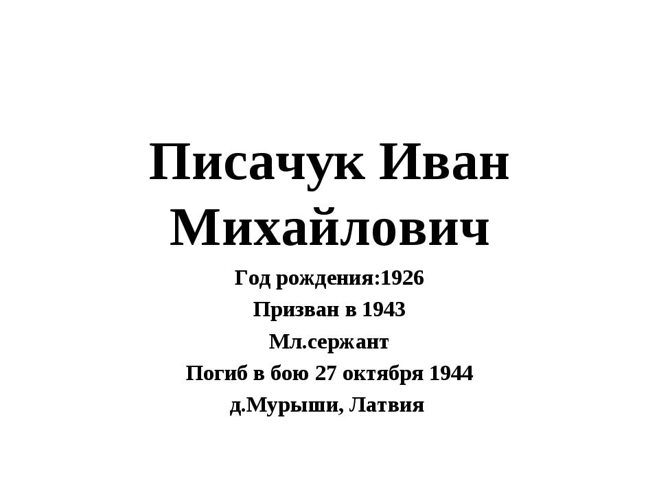 Писачук Иван Михайлович Год рождения:1926 Призван в 1943 Мл.сержант Погиб в б...