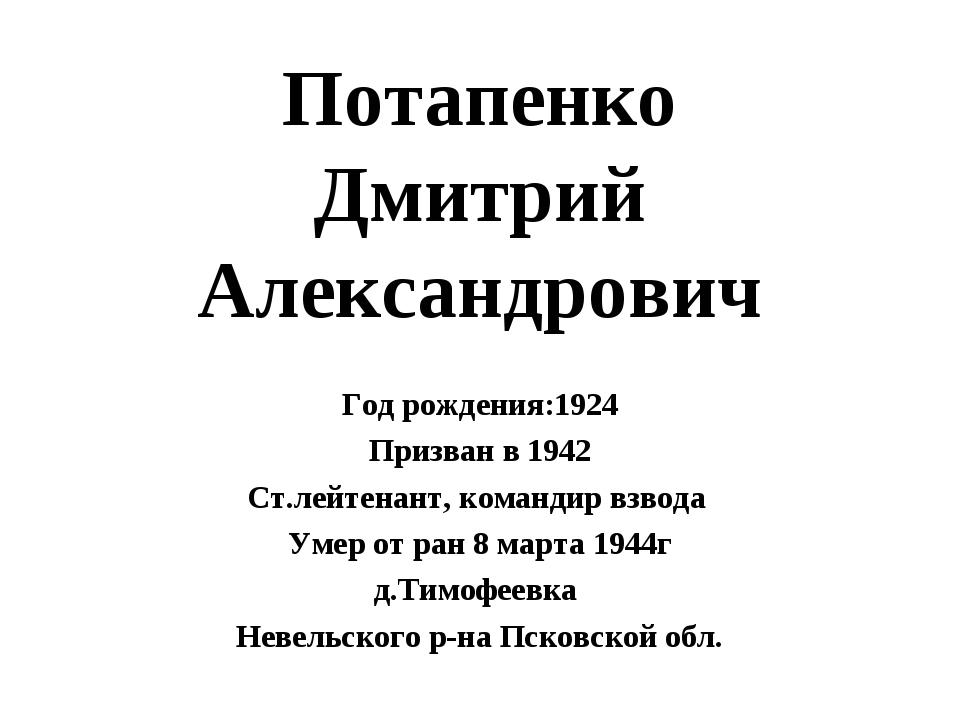 Потапенко Дмитрий Александрович Год рождения:1924 Призван в 1942 Ст.лейтенант...