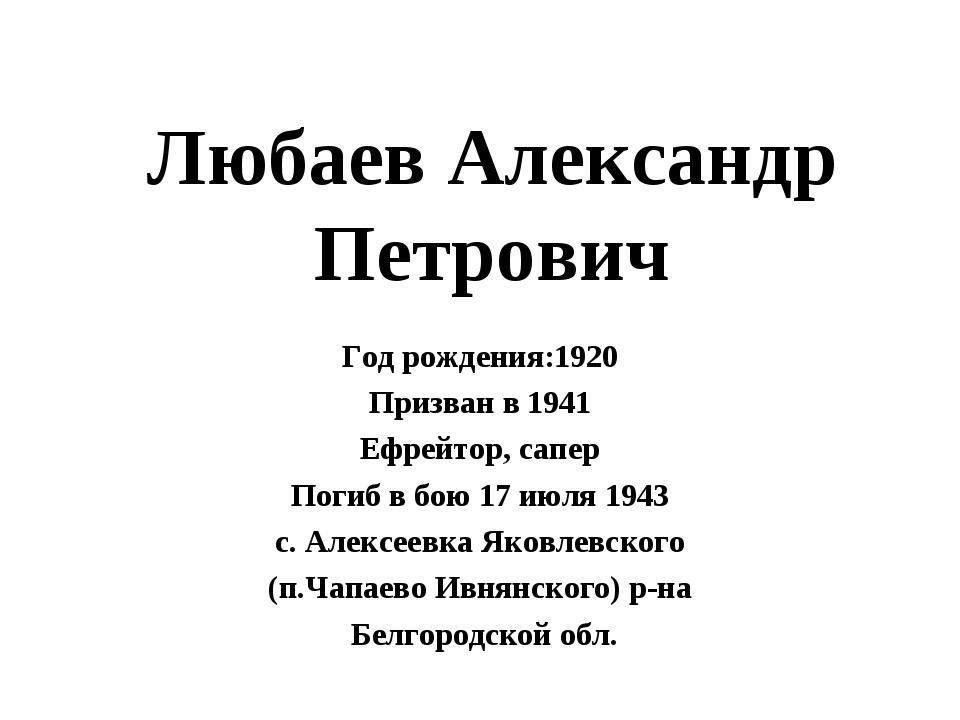 Любаев Александр Петрович Год рождения:1920 Призван в 1941 Ефрейтор, сапер По...