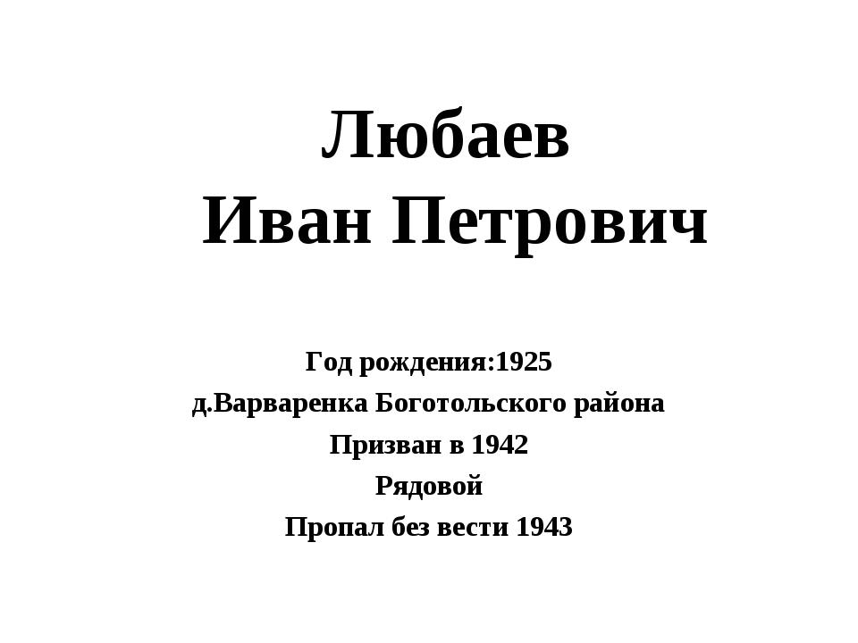 Любаев Иван Петрович Год рождения:1925 д.Варваренка Боготольского района Приз...