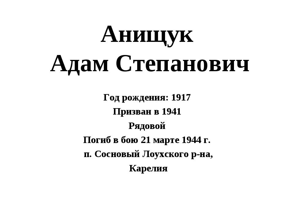 Анищук Адам Степанович Год рождения: 1917 Призван в 1941 Рядовой Погиб в бою...