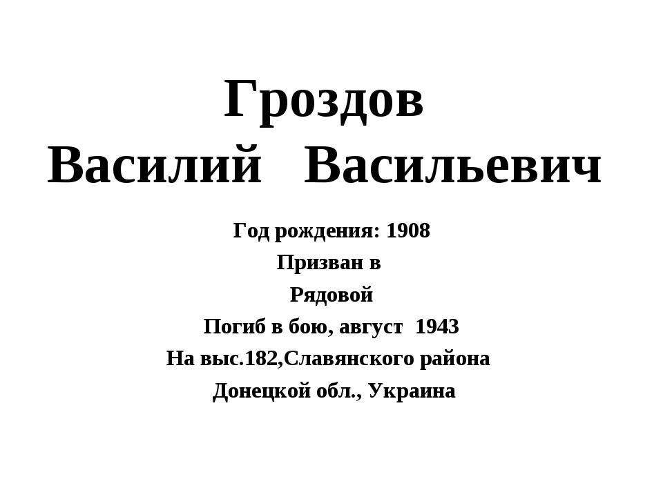 Гроздов Василий Васильевич Год рождения: 1908 Призван в Рядовой Погиб в бою,...