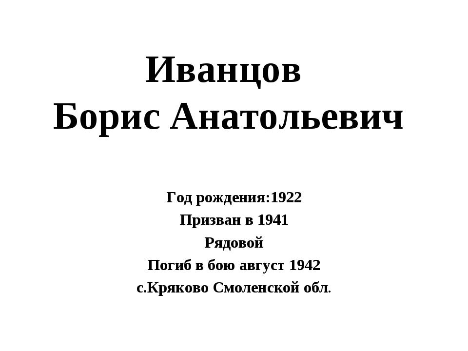 Иванцов Борис Анатольевич Год рождения:1922 Призван в 1941 Рядовой Погиб в бо...