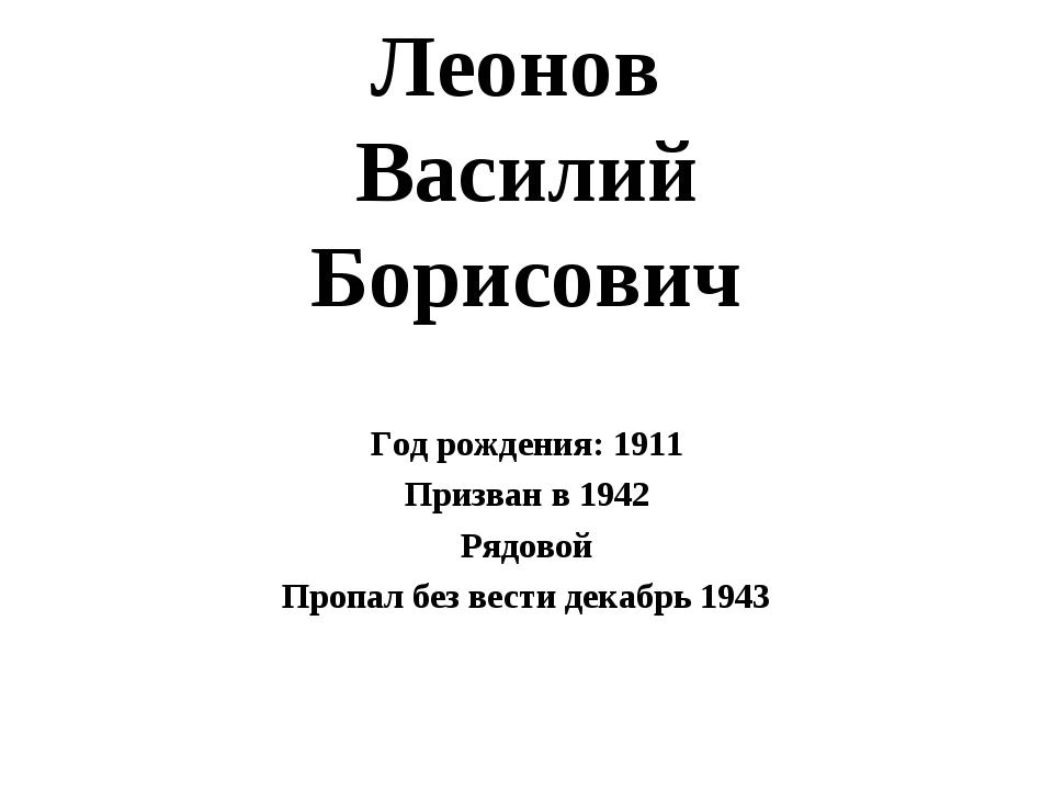 Леонов Василий Борисович Год рождения: 1911 Призван в 1942 Рядовой Пропал без...