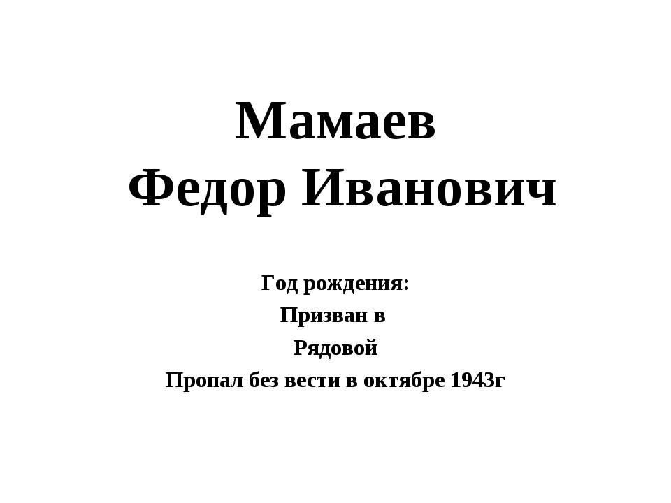 Мамаев Федор Иванович Год рождения: Призван в Рядовой Пропал без вести в октя...