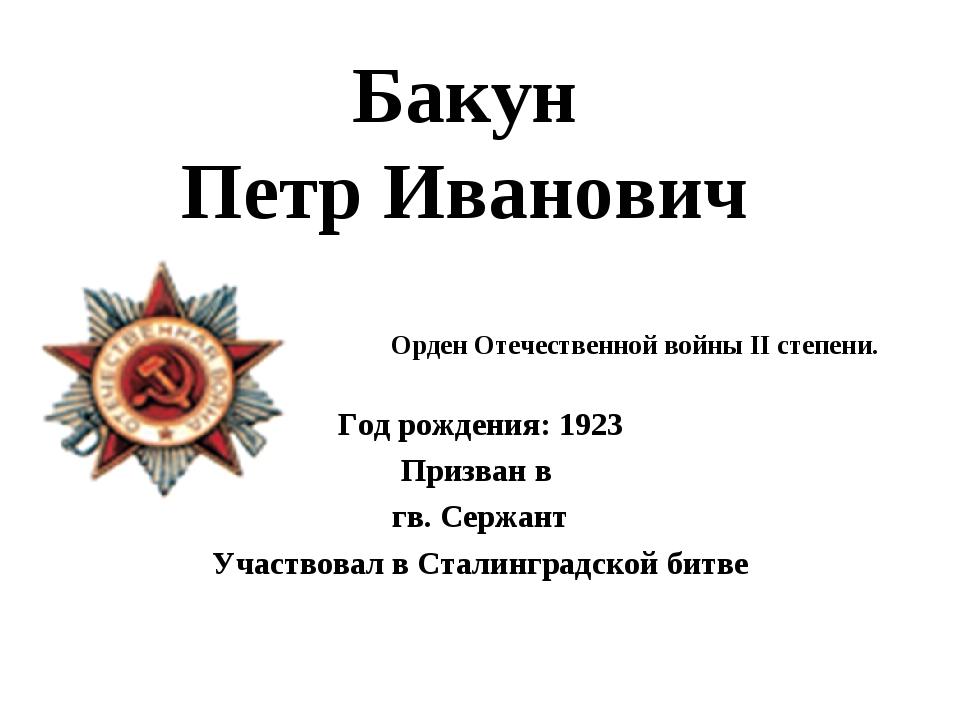 Бакун Петр Иванович Год рождения: 1923 Призван в гв. Сержант Участвовал в Ста...