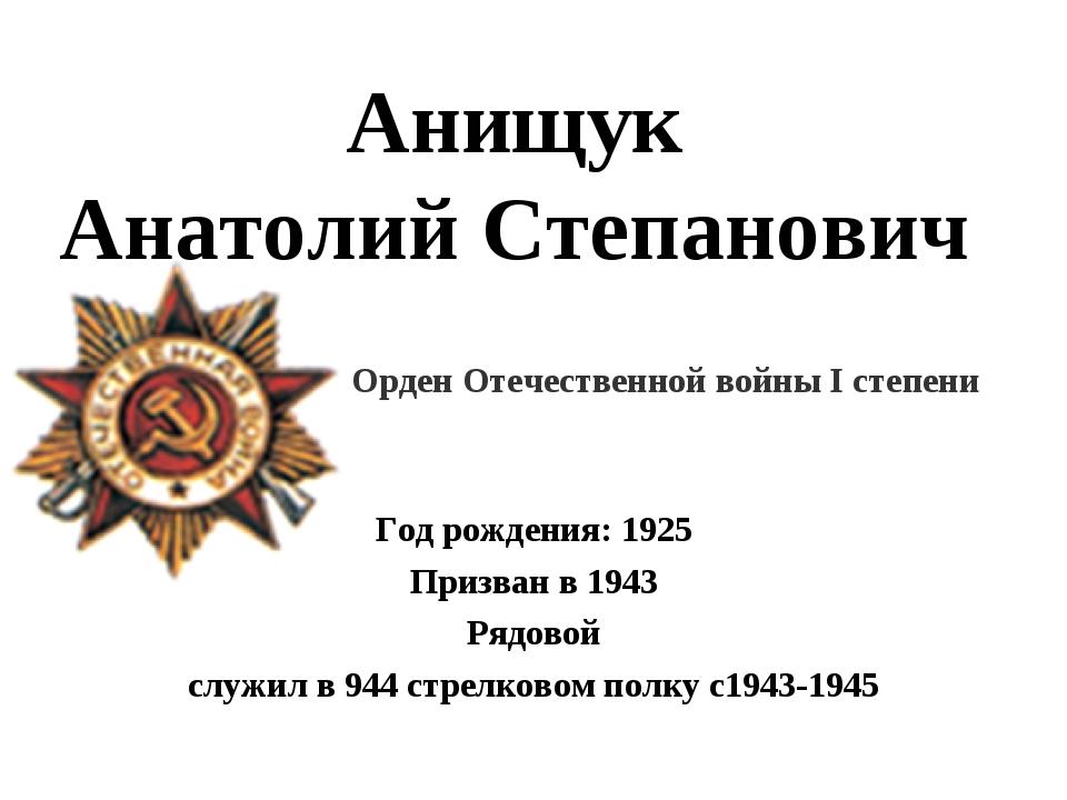 Анищук Анатолий Степанович Год рождения: 1925 Призван в 1943 Рядовой служил в...