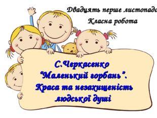 """С.Черкасенко """"Маленький горбань"""". Краса та незахищеність людської душі Двадця"""