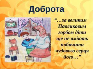 """Доброта """"…за великим Павликовим горбом діти ще не вміють побачити чудового се"""