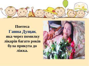Поетеса Ганна Дущак, яка через помилку лікарів багато років була прикута до л