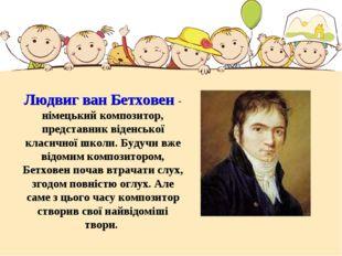 Людвиг ван Бетховен - німецький композитор, представник віденської класичної