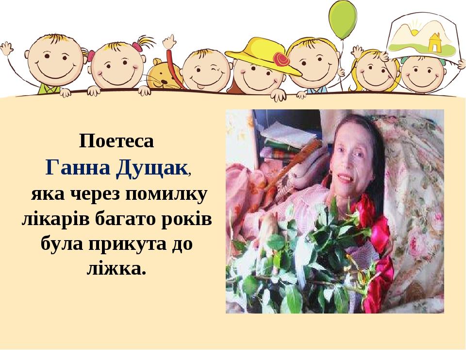 Поетеса Ганна Дущак, яка через помилку лікарів багато років була прикута до л...