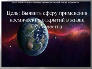Цель: Выявить сферу применения космических открытий в жизни человечества. Цел