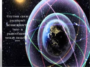 Спутник связи расширяет возможности теле- и радиообщения между людьми на Земле.