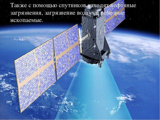 Также с помощью спутников находят нефтяные загрязнения, загрязнение воздуха,...