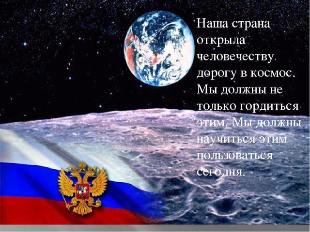 Наша страна открыла человечеству дорогу в космос. Мы должны не только гордить...