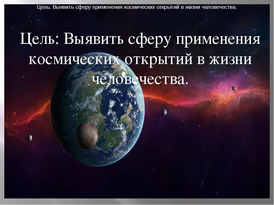Цель: Выявить сферу применения космических открытий в жизни человечества. Цел...