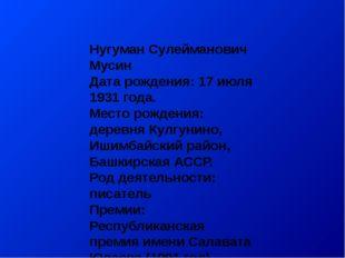 Нугуман Сулейманович Мусин Дата рождения: 17 июля 1931 года. Место рождения: