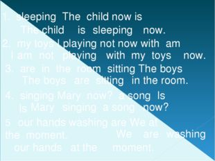 1. sleeping The child now is The child is sleeping now. 2. my toys I playing
