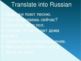 Translate into Russian 1. Девочки поют песню. 2. Что ты делаешь сейчас? 3. Я