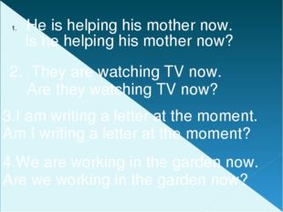 He is helping his mother now. 2. They are watching TV now. 4.We are working