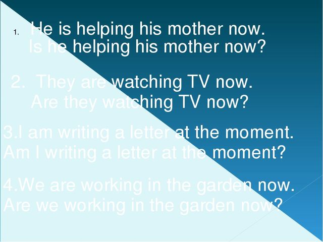 He is helping his mother now. 2. They are watching TV now. 4.We are working...