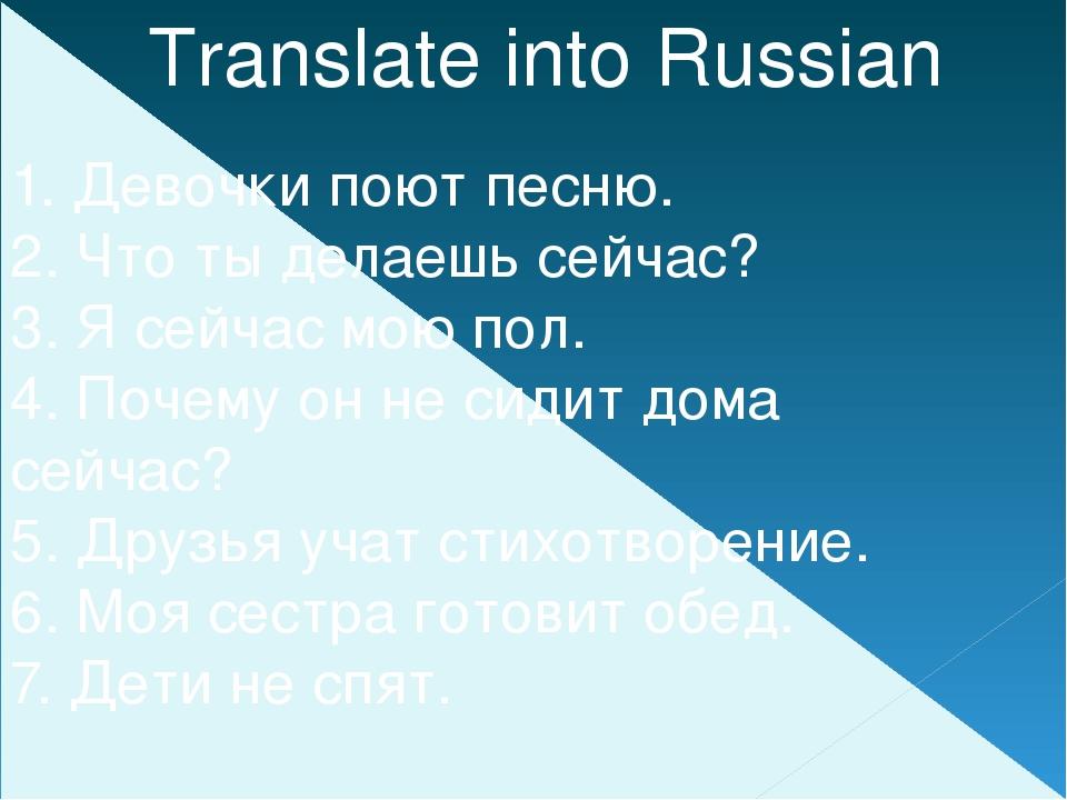 Translate into Russian 1. Девочки поют песню. 2. Что ты делаешь сейчас? 3. Я...