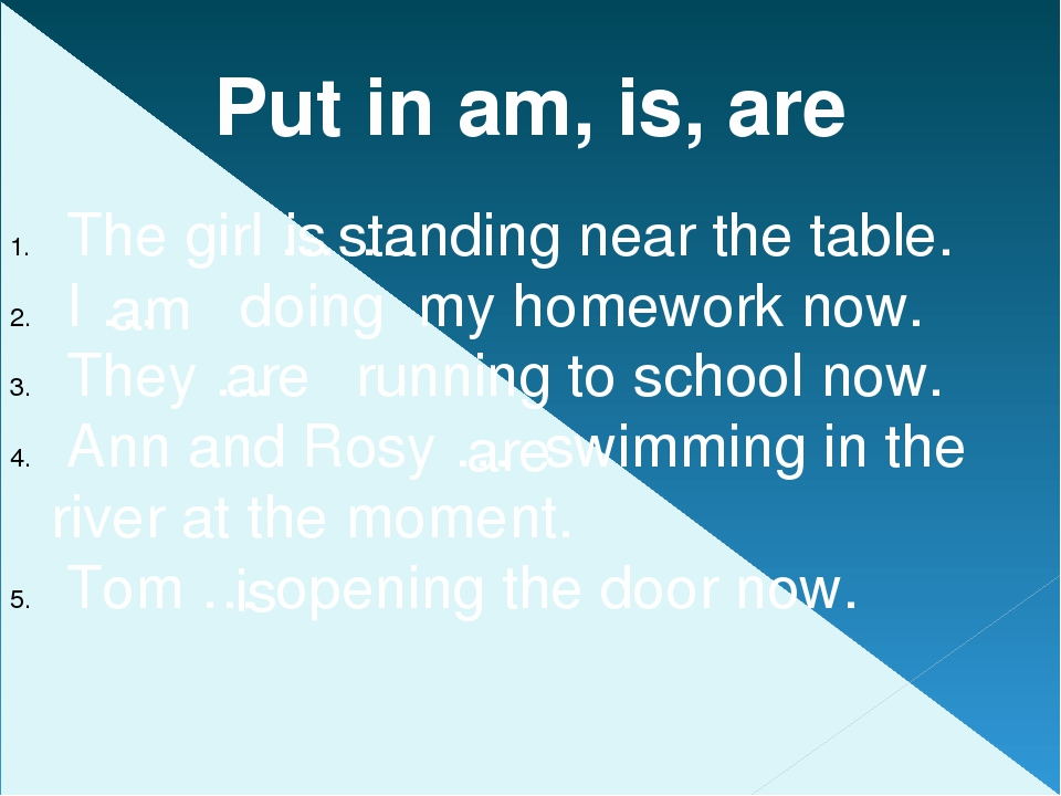 Put in am, is, are The girl …standing near the table. I … doing my homework n...