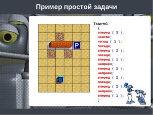 Пример простой задачи Задача1 { вперед ( 3 ); налево; назад ( 1 ); посади; вп