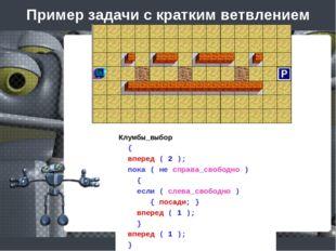 Пример задачи с кратким ветвлением Клумбы_выбор { вперед ( 2 ); пока ( не спр