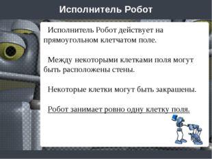Исполнитель Робот Исполнитель Робот действует на прямоугольном клетчатом поле