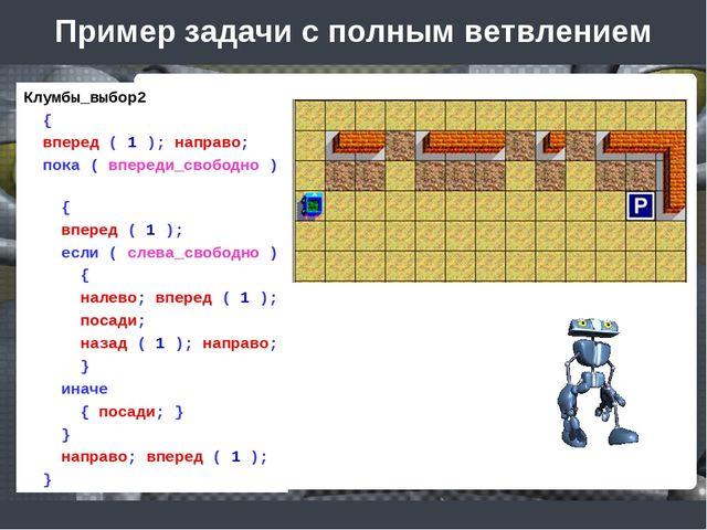 Пример задачи с полным ветвлением Клумбы_выбор2 { вперед ( 1 ); направо; пока...