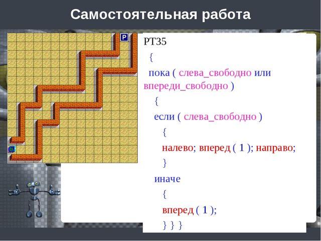 Самостоятельная работа РТ35 { пока ( слева_свободно или впереди_свободно ) {...